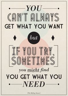 you can´t always get what you want but if you try, sometimes you might get what you need