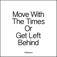 Move With The Times Or Get Left Behind - http://www.khairilsianipar.com/2016/10/06/move-with-the-times-or-get-left-behind/