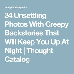 34 Unsettling Photos With Creepy Backstories That Will Keep You Up At Night | Thought Catalog