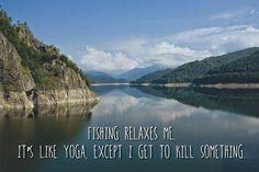La pêche me relaxe. C'est comme le yoga à part que j'ai l'occasion de tuer quelque chose