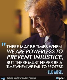 There may be time when we are powerless to prevent injustice, but there must never be a time we fail to protest. Elie Wiesel
