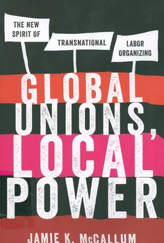 Global unions, local power : the new spirit of transnational labor organizing / Jamie K. McCallum, 2013