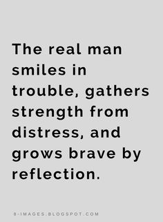 Quotes The real man smiles in trouble, gathers strength from distress, and grows brave by reflection.