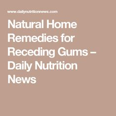 Natural Home Remedies for Receding Gums – Daily Nutrition News