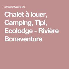 Chalet à louer, Camping, Tipi, Ecolodge - Rivière Bonaventure