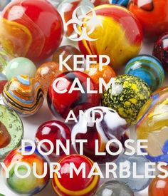 KEEP CALM AND DON'T LOSE YOUR MARBLES - by me JMK