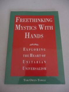 Freethinking Mystics with Hands: Exploring the Heart of Unitarian Universalism by Tom Owen-Towle