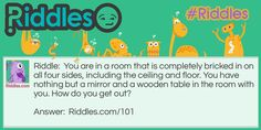 You are in a room that is completely bricked in on all four sides, including the ceiling and floor. You have nothing but a mirror and a wooden table in the room with you. How do you get out?. Answer:  https://www.riddles.com/101 #riddles