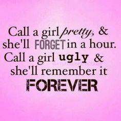 Don't ever call girls ugly they will remember it for a life time and until they die(yeah boys talking  to you especially)