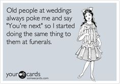 Old people at weddings always poke me and say 'You're next' so I started doing the same thing to them at funerals.