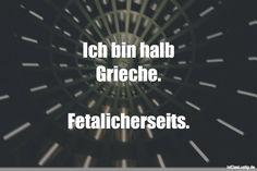 Ich bin halb Grieche.  Fetalicherseits. ... gefunden auf https://www.istdaslustig.de/spruch/981 #lustig #sprüche #fun #spass