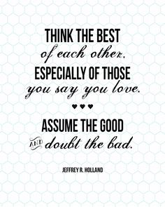 Think the best of each other. Especially of those you say you love. Assume the good and doubt the bad. FREE PRINTABLE - landeelu.com