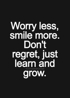 worry less, smile more. don't regret, just learn and grow