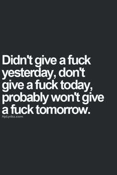 Didn't give a fock yesterday, don't give a fuck today, probably won't give a fuck tomorrow.