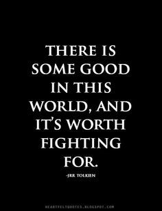 There is some good in this world, and it's worth fighting for. ~J.R.R. Tolkien