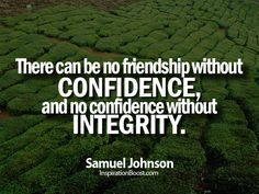 There can be no friendship without confidence, and no confidence without integrity. -Samuel Johnson