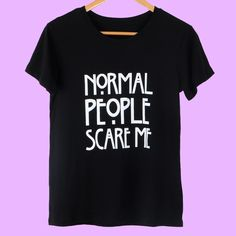 """""""NORMAL PEOPLE SCARE ME"""" T-SHIRT"""