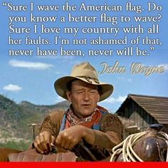 """""""Sure I wave the American flag. Do you know a better flag to wave? Sure I love my country will all her faults. I'm not ashamed of that, never have been, never will be."""" ~John Wayne"""
