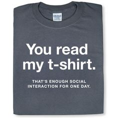 """You read my t-shirt. That's enough social interaction for one day."""
