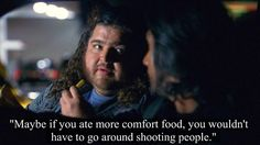 """""""Maybe if you ate more comfort food,  you wouldn't have to go around shooting people."""""""
