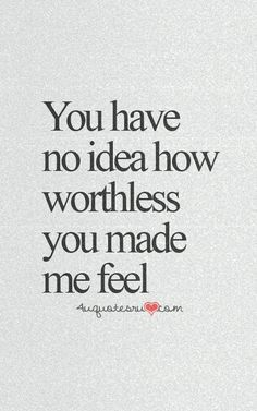 You have no idea how worthless you made me feel
