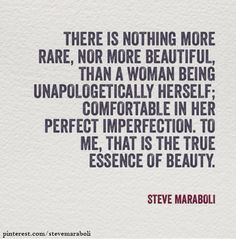 """There is nothing more rare, nor more beautiful, than a woman being unapologetically herself; comfortable in her perfect imperfection. To me, that is the true essence of beauty."" - Steve Maraboli #quote"