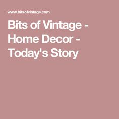 Bits of Vintage - Home Decor - Today's Story