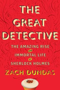 8/19/15 -  The Great Detective: The Amazing Rise and Immortal Life of Sherlock Holmes by Zach Dundas