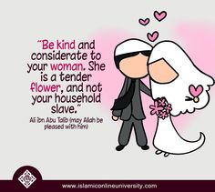 Be kind and considerate to your woman. She is a tender flower, and not your household slave. Ali ibn Abu Talib (may Allah be pleased with him)