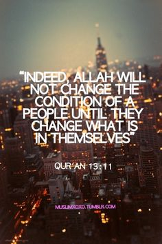 Indeed, Allah will not change the condition of a people until they change what is in themselves.  13:11