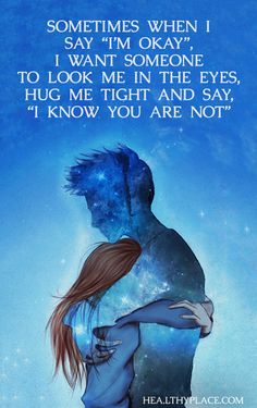 "Quote on mental health: Sometimes when I say ""I'm okay"", I want someone to look me in the eyes, hug me tight and say, ""I know you are not"".  www.HealthyPlace.com"