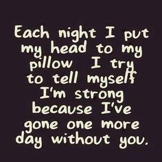 Each night I put my head to my pillow I try to tell myself I'm strong because I've gone one more day without you.