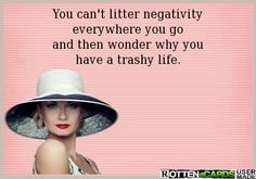 You can't litter negativityeverywhere you goand then wonder why youhave a trashy life.