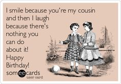 I smile because you're my cousin and then I laugh because there's ...