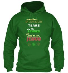 Sometimes In Our Lives Tears The Are Lenses We  Need To See .. Jesus Irish Green Sweatshirt Front