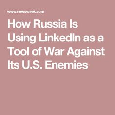 How Russia Is Using LinkedIn as a Tool of War Against Its U.S. Enemies