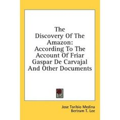 The Discovery Of The Amazon: According To The Account Of Friar Gaspar De Carvajal And Other Documents