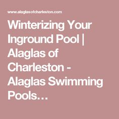 Winterizing Your Inground Pool | Alaglas of Charleston - Alaglas Swimming Pools…