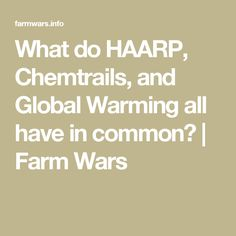 What do HAARP, Chemtrails, and Global Warming all have in common? | Farm Wars