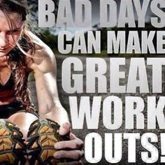 But for real! My best workouts are always on my worst days!