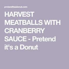 HARVEST MEATBALLS WITH CRANBERRY SAUCE - Pretend it's a Donut