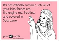 It's not officially summer until all of your Irish friends are fire-engine red, freckled, and covered in Solarcaine. whoops thats me the bright red one! lol