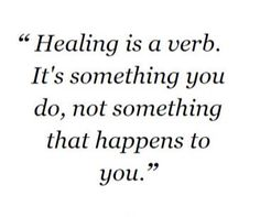 Healing is a verb, it's something you do