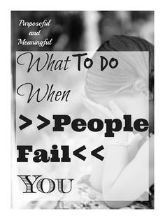 People fail afterall they are people...but it is the hole they leave in your heart that is an issue. What can you do when someone fails you?