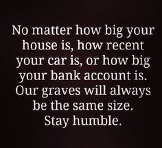 stay humble, we all have the same ending