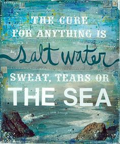 ♡ The cure for anything is salt water ~ Sweat, Tears or the Sea ♡