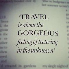 """Travel is about the gorgeous feeling of teetering in the unknown."""