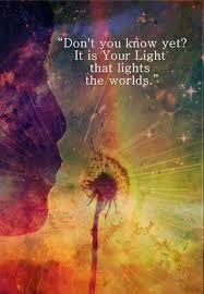 Don't you know yet? It is YOUR LIGHT that lights the way. Rumi -