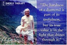 """""""The hardness of a diamond is part of its usefulness, but its true value is in the light that shines through it.""""  B.K.S. Iyengar"""