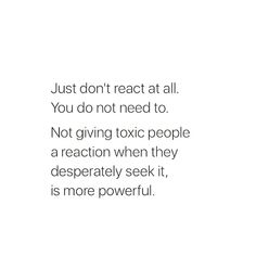 Just don't react at all. Not giving toxic people a reaction when they desperately seek it, is more powerful. Great Quotes, Quotes To Live By, Me Quotes, Motivational Quotes, Inspirational Quotes, No Drama Quotes, Envy Quotes, Sarcastic Quotes, Beauty Quotes